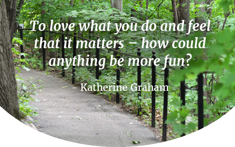 To love what you do and feel that it matters – how could anything be more fun? -Katherine Graham